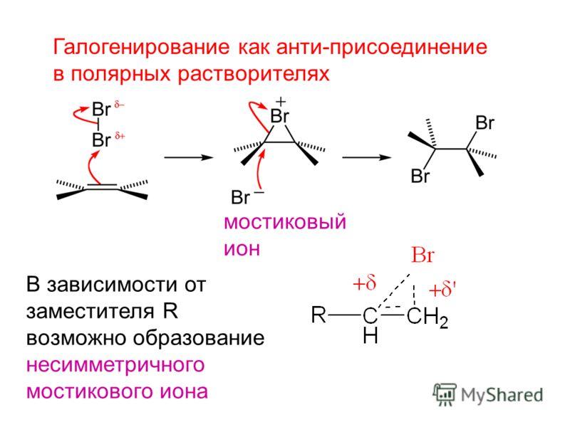 Галогенирование как анти-присоединение в полярных растворителях В зависимости от заместителя R возможно образование несимметричного мостикового иона мостиковый ион