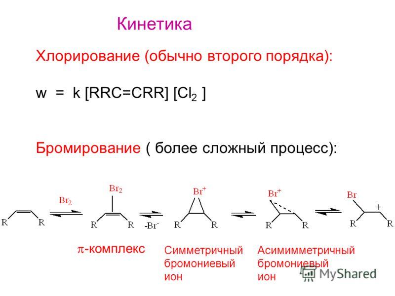 Кинетика Хлорирование (обычно второго порядка): w = k [RRC=CRR] [Cl 2 ] Бромирование ( более сложный процесс): -комплекс Симметричный бромониевый ион Асимимметричный бромониевый ион