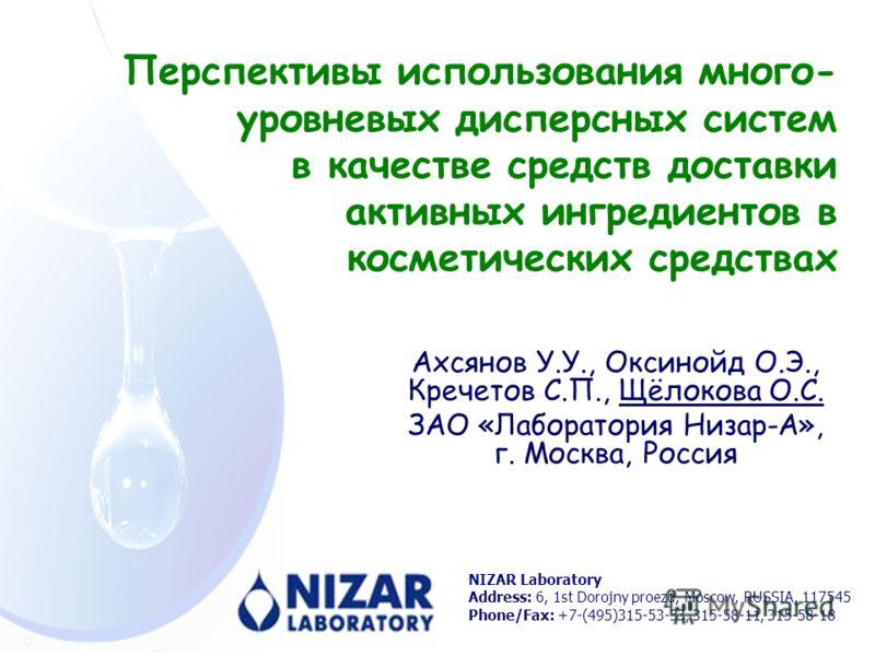 Перспективы использования много- уровневых дисперсных систем в качестве средств доставки активных ингредиентов в косметических средствах NIZAR Laboratory Address: 6, 1st Dorojny proezd, Moscow, RUSSIA, 117545 Phone/Fax: +7-(495)315-53-33, 315-58-11,