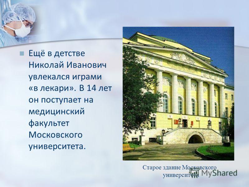 Ещё в детстве Николай Иванович увлекался играми «в лекари». В 14 лет он поступает на медицинский факультет Московского университета. Старое здание Московского университета
