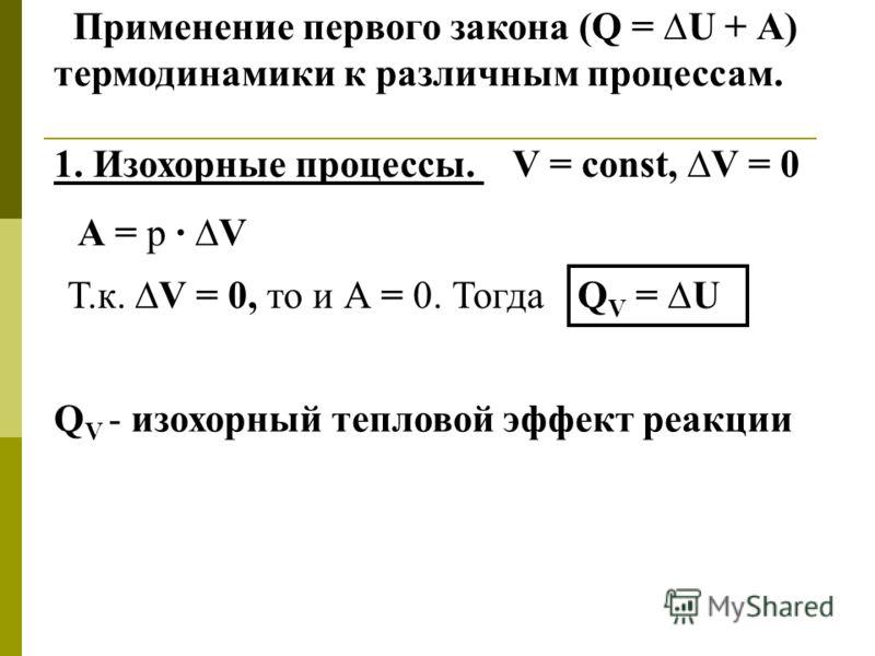 Применение первого закона (Q = U + А) термодинамики к различным процессам. 1. Изохорные процессы. V = const, V = 0 А = р · V Т.к. V = 0, то и А = 0. Тогда Q V - изохорный тепловой эффект реакции Q V = U