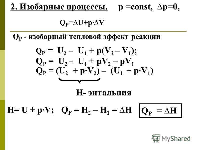 2. Изобарные процессы. р =const, р=0, Q Р = U 2 – U 1 + р(V 2 – V 1 ); Q Р = U 2 – U 1 + рV 2 – рV 1 Q Р = (U 2 + р·V 2 ) – (U 1 + р·V 1 ) Н- энтальпия Н= U + р·V; Q Р = Н 2 – Н 1 = Н Q Р =U+р·V Q Р - изобарный тепловой эффект реакции Q Р = Н