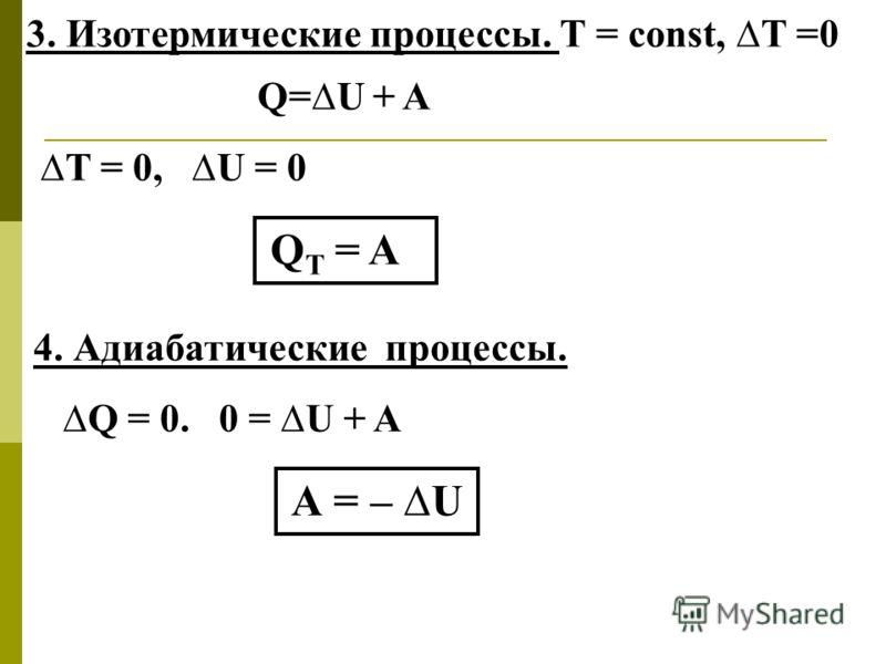 3. Изотермические процессы. Т = const, Т =0 Q=U + A Т = 0, U = 0 Q T = A 4. Адиабатические процессы. Q = 0. 0 = U + A А = – U