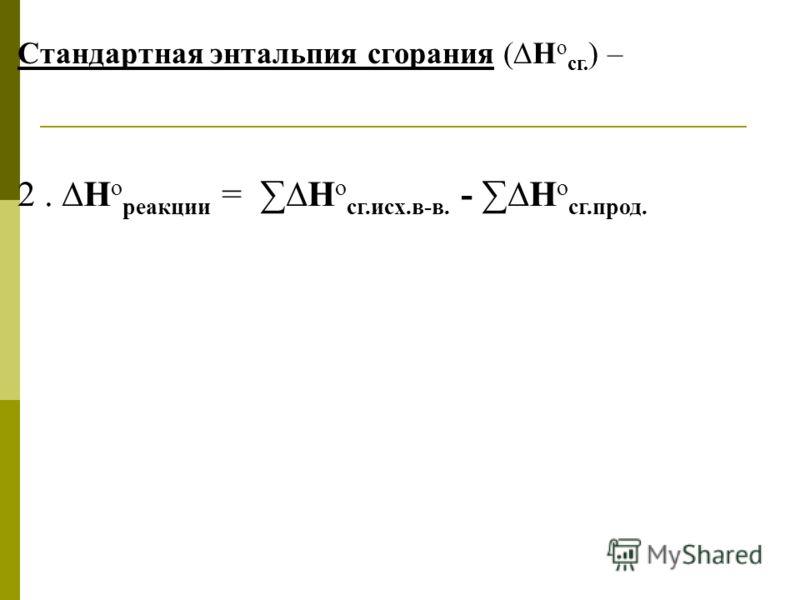 Стандартная энтальпия сгорания (Н о сг. ) – 2. Н о реакции = Н о сг.исх.в-в. - Н о сг.прод.