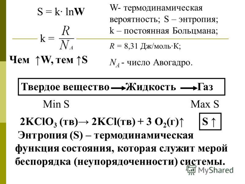S = k· lnW W- термодинамическая вероятность; S – энтропия; k – постоянная Больцмана; R = 8,31 Дж/мольК; N А - число Авогадро. k = Чем W, тем S Твердое вещество Жидкость Газ Max S Min S 2KClO 3 (тв) 2KCl(тв) + 3 O 2 (г) S Энтропия (S) – термодинамичес