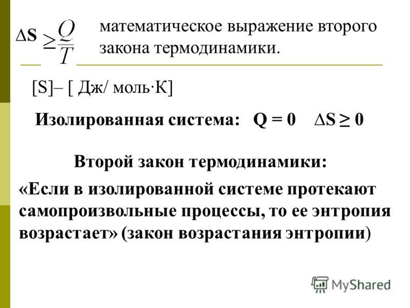 S математическое выражение второго закона термодинамики. [S]– [ Дж/ моль·К] Изолированная система: Q = 0 S 0 «Если в изолированной системе протекают самопроизвольные процессы, то ее энтропия возрастает» (закон возрастания энтропии) Второй закон термо