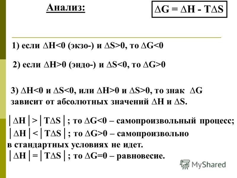 Анализ: G = Н - ТS 1) если Н 0, то G0 (эндо-) и S 0 3) Н 0 и S>0, то знак G зависит от абсолютных значений Н и S. Н>ТS; то G