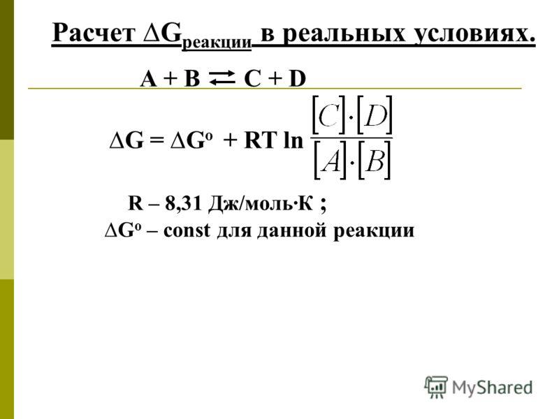 Расчет G реакции в реальных условиях. А + В С + D G = G о + RT ln R – 8,31 Дж/моль·К ; G о – const для данной реакции