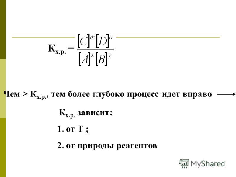 К х.р. = Чем > К х.р., тем более глубоко процесс идет вправо К х.р. зависит: 1.от Т ; 2.от природы реагентов