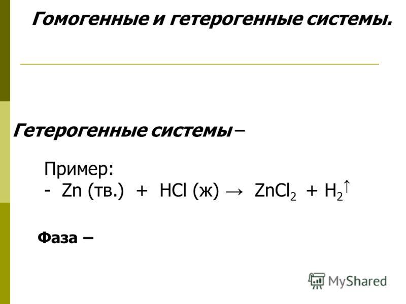 Гомогенные и гетерогенные системы. Гетерогенные системы – Пример: - Zn (тв.) + HCl (ж) ZnCl 2 + H 2 Фаза –