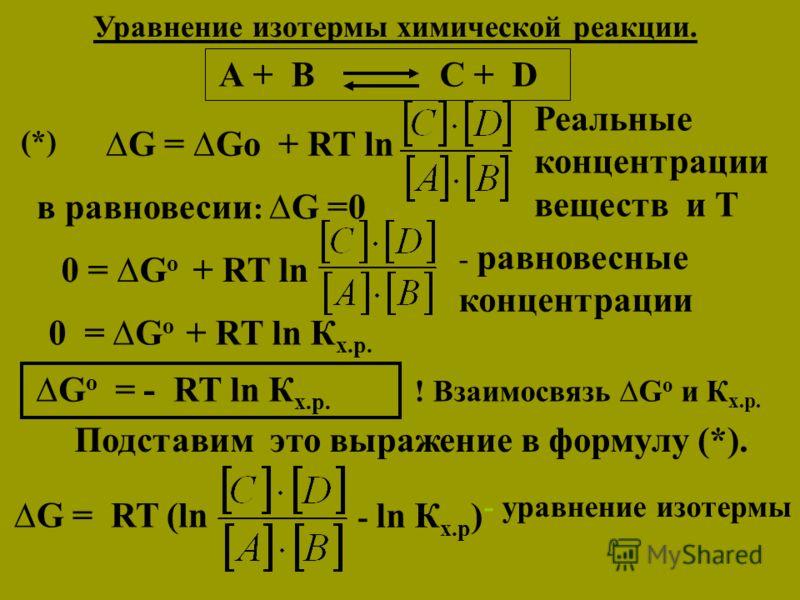 Уравнение изотермы химической реакции. А + В C + D G = Gо + RT ln Реальные концентрации веществ и Т в равновесии : G =0 0 = G о + RT ln - равновесные концентрации 0 = G о + RT ln К х.р. G о = - RT ln К х.р. ! Взаимосвязь G о и К х.р. Подставим это вы