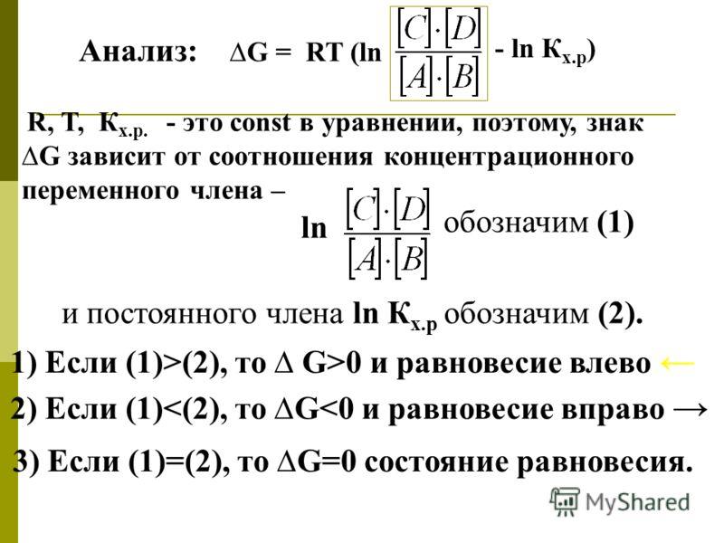 Анализ: G = RT (ln R, T, К х.р. - это const в уравнении, поэтому, знак G зависит от соотношения концентрационного переменного члена – ln обозначим (1) и постоянного члена ln К х.р обозначим (2). 1) Если (1)>(2), то G>0 и равновесие влево 2) Если (1)