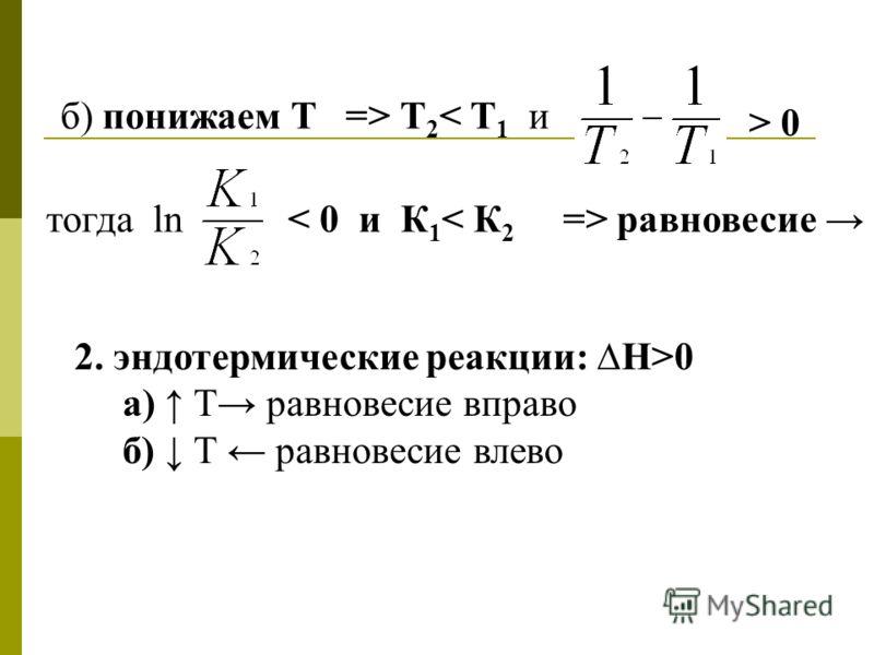 б) понижаем Т => Т 2 < Т 1 и > 0 тогда ln< 0 и К 1 < К 2 => равновесие 2. эндотермические реакции: Н>0 а) Т равновесие вправо б) Т равновесие влево