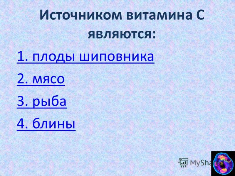 Источником витамина С являются: 1. плоды шиповника 2. мясо 3. рыба 4. блины