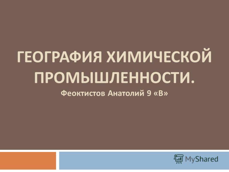 ГЕОГРАФИЯ ХИМИЧЕСКОЙ ПРОМЫШЛЕННОСТИ. Феоктистов Анатолий 9 «В»