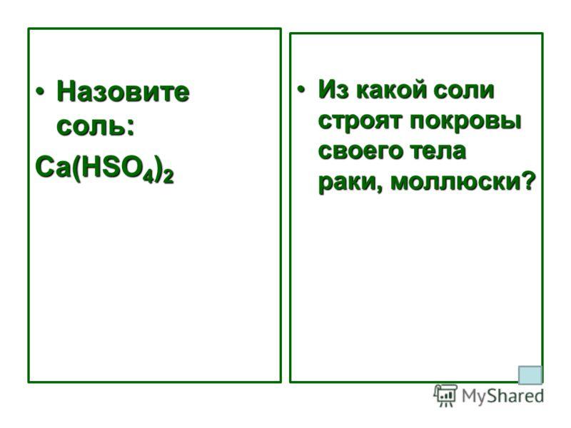 Назовите соль:Назовите соль: Ca(HSO 4 ) 2 Из какой соли строят покровы своего тела раки, моллюски?Из какой соли строят покровы своего тела раки, моллюски?