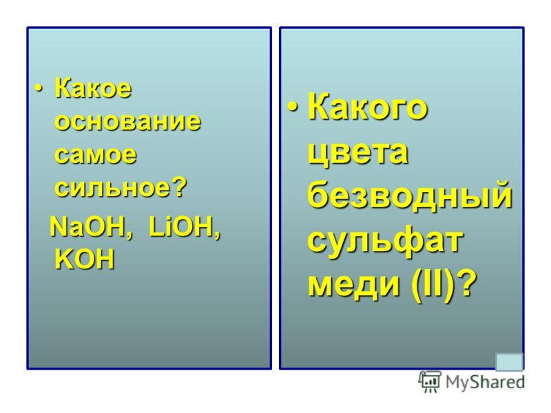 Какое основание самое сильное?Какое основание самое сильное? NaOH, LiOH, KOH NaOH, LiOH, KOH Какого цвета безводный сульфат меди (II)?Какого цвета безводный сульфат меди (II)?