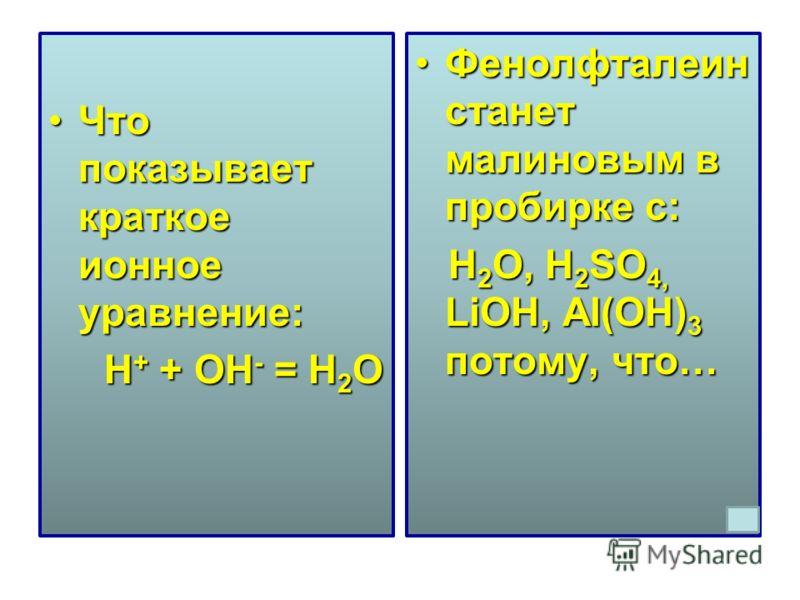 Что показывает краткое ионное уравнение:Что показывает краткое ионное уравнение: H + + OH - = H 2 O H + + OH - = H 2 O Фенолфталеин станет малиновым в пробирке с:Фенолфталеин станет малиновым в пробирке с: H 2 O, H 2 SO 4, LiOH, Al(OH) 3 потому, что…