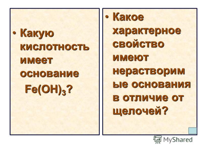 Какую кислотность имеет основаниеКакую кислотность имеет основание Fe(OH) 3 ? Fe(OH) 3 ? Какое характерное свойство имеют нерастворим ые основания в отличие от щелочей?Какое характерное свойство имеют нерастворим ые основания в отличие от щелочей?