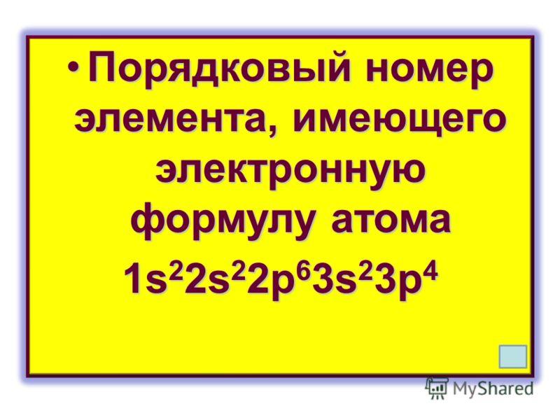 Порядковый номер элемента, имеющего электронную формулу атомаПорядковый номер элемента, имеющего электронную формулу атома 1s 2 2s 2 2p 6 3s 2 3p 4