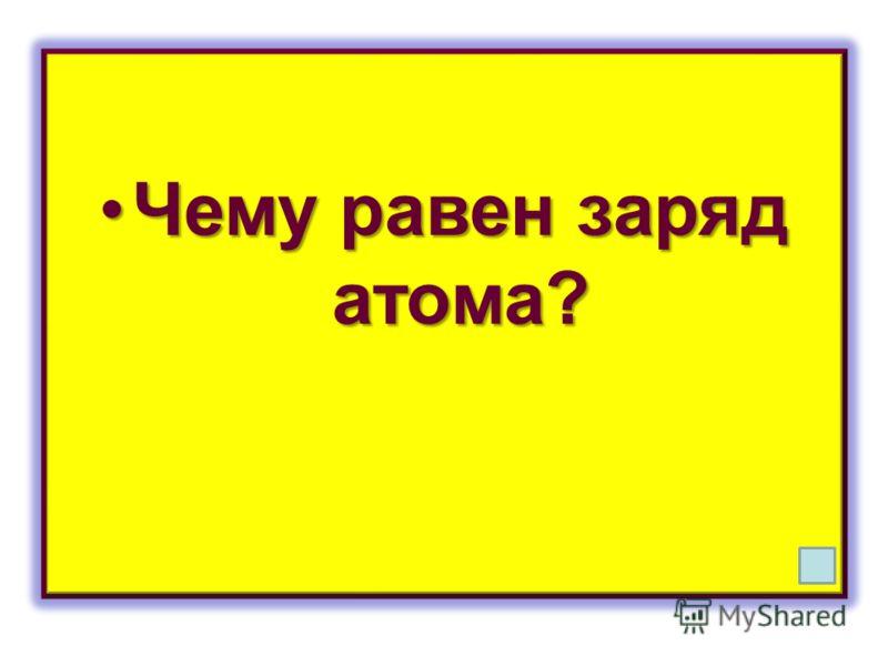 Чему равен заряд атома?Чему равен заряд атома?