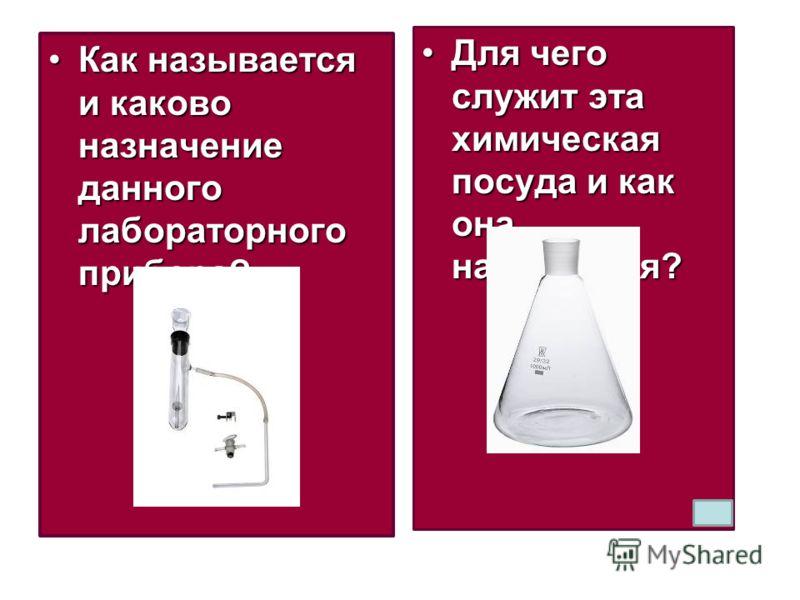 Как называется и каково назначение данного лабораторного прибора?Как называется и каково назначение данного лабораторного прибора? Для чего служит эта химическая посуда и как она называется?Для чего служит эта химическая посуда и как она называется?