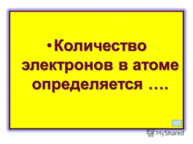 Количество электронов в атоме определяется ….Количество электронов в атоме определяется ….