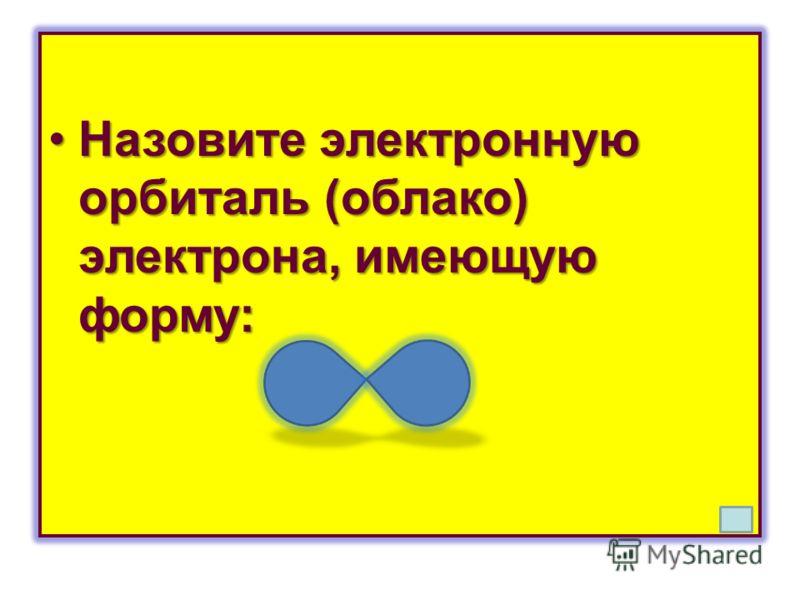Назовите электронную орбиталь (облако) электрона, имеющую форму:Назовите электронную орбиталь (облако) электрона, имеющую форму: