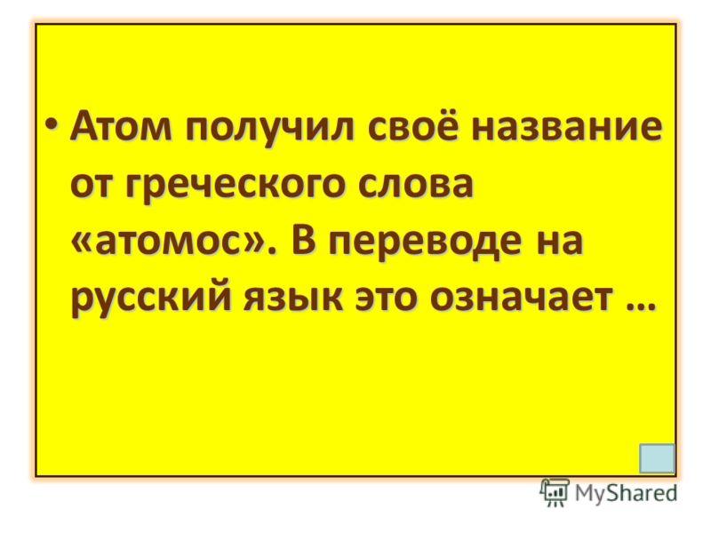 Атом получил своё название от греческого слова «атомос». В переводе на русский язык это означает … Атом получил своё название от греческого слова «атомос». В переводе на русский язык это означает …