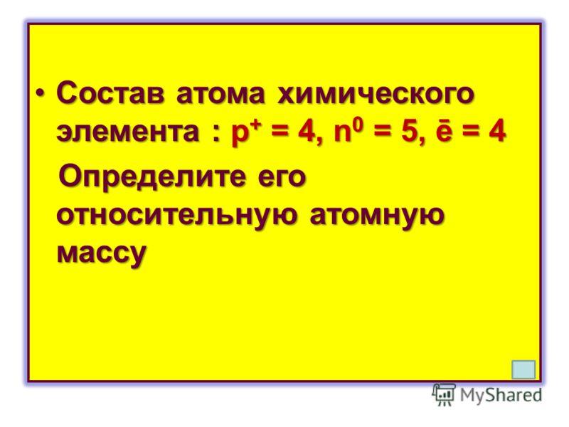 Состав атома химического элемента : p + = 4, n 0 = 5, ē = 4Состав атома химического элемента : p + = 4, n 0 = 5, ē = 4 Определите его относительную атомную массу Определите его относительную атомную массу