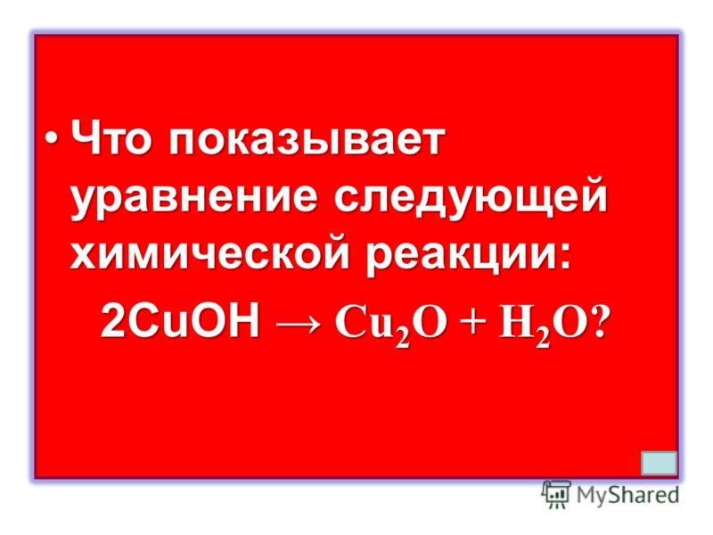 Что показывает уравнение следующей химической реакции:Что показывает уравнение следующей химической реакции: 2CuOH Cu 2 O + H 2 O?