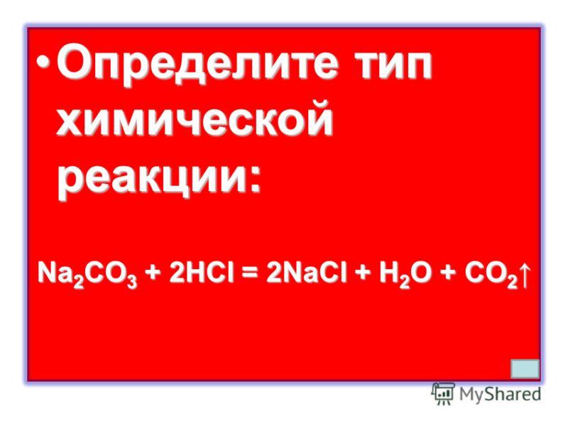 Определите тип химической реакции:Определите тип химической реакции: Na 2 CO 3 + 2HCl = 2NaCl + H 2 O + CO 2 Na 2 CO 3 + 2HCl = 2NaCl + H 2 O + CO 2