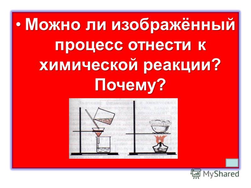 Можно ли изображённый процесс отнести к химической реакции? Почему?Можно ли изображённый процесс отнести к химической реакции? Почему?