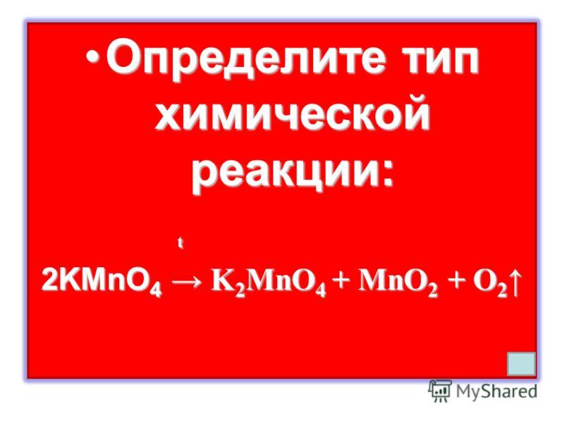 Определите тип химической реакции:Определите тип химической реакции: t 2KMnO 4 K 2 MnO 4 + MnO 2 + O 2 2KMnO 4 K 2 MnO 4 + MnO 2 + O 2