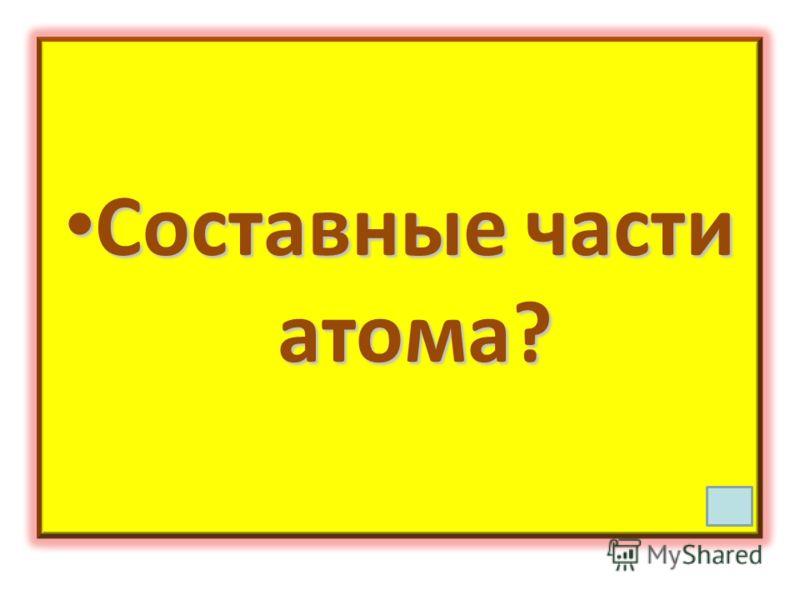 Составные части атома? Составные части атома?