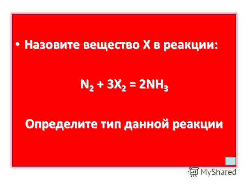 Назовите вещество Х в реакции: Назовите вещество Х в реакции: N 2 + 3X 2 = 2NH 3 Определите тип данной реакции