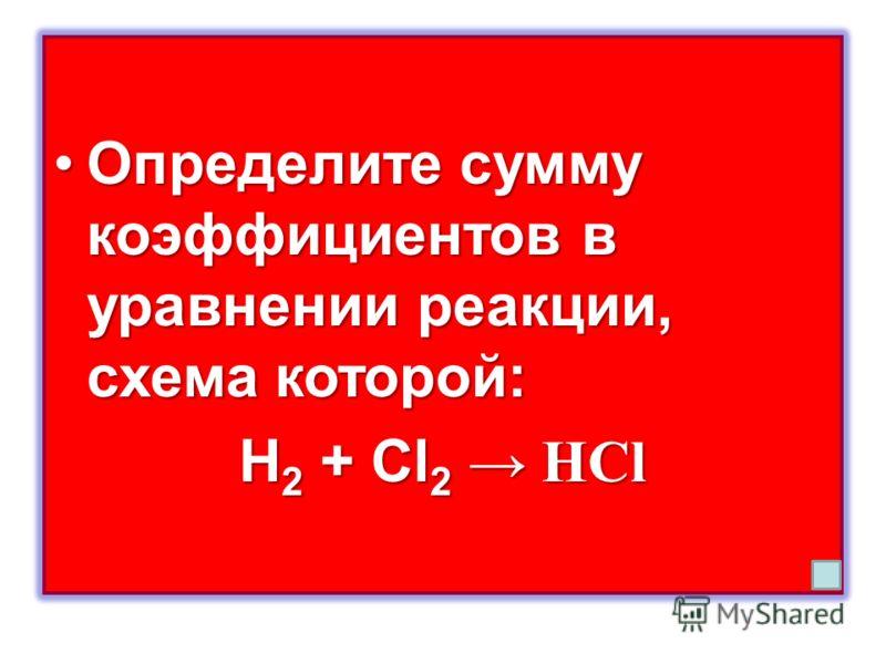 Определите сумму коэффициентов в уравнении реакции, схема которой:Определите сумму коэффициентов в уравнении реакции, схема которой: H 2 + Cl 2 HCl