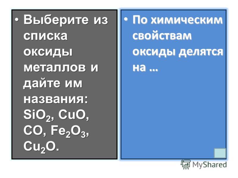 Выберите из списка оксиды металлов и дайте им названия: SiO 2, CuO, CO, Fe 2 O 3, Cu 2 O.Выберите из списка оксиды металлов и дайте им названия: SiO 2, CuO, CO, Fe 2 O 3, Cu 2 O. По химическим свойствам оксиды делятся на … По химическим свойствам окс