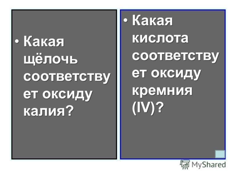 Какая щёлочь соответству ет оксиду калия?Какая щёлочь соответству ет оксиду калия? Какая кислота соответству ет оксиду кремния (IV)?Какая кислота соответству ет оксиду кремния (IV)?