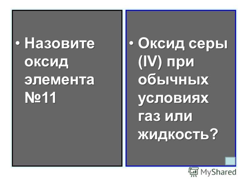 Назовите оксид элемента 11Назовите оксид элемента 11 Оксид серы (IV) при обычных условиях газ или жидкость?