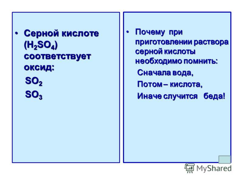 Серной кислоте (H 2 SO 4 ) соответствует оксид:Серной кислоте (H 2 SO 4 ) соответствует оксид: SO 2 SO 2 SO 3 SO 3 Почему при приготовлении раствора серной кислоты необходимо помнить:Почему при приготовлении раствора серной кислоты необходимо помнить