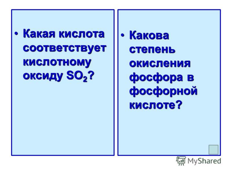 Какая кислота соответствует кислотному оксиду SO 2 ?Какая кислота соответствует кислотному оксиду SO 2 ? Какова степень окисления фосфора в фосфорной кислоте?Какова степень окисления фосфора в фосфорной кислоте?