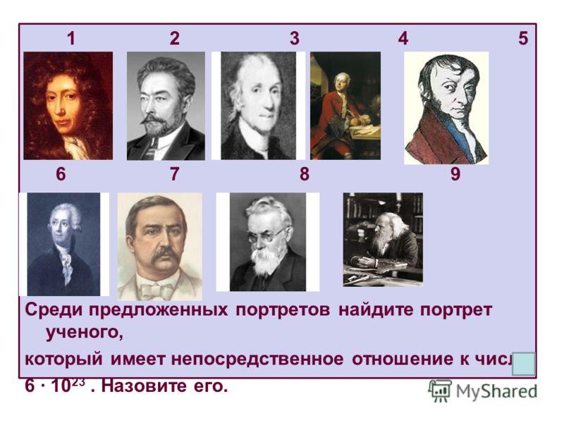 1 2 3 4 5 6 7 8 9 Среди предложенных портретов найдите портрет ученого, который имеет непосредственное отношение к числу 6 10 23. Назовите его.