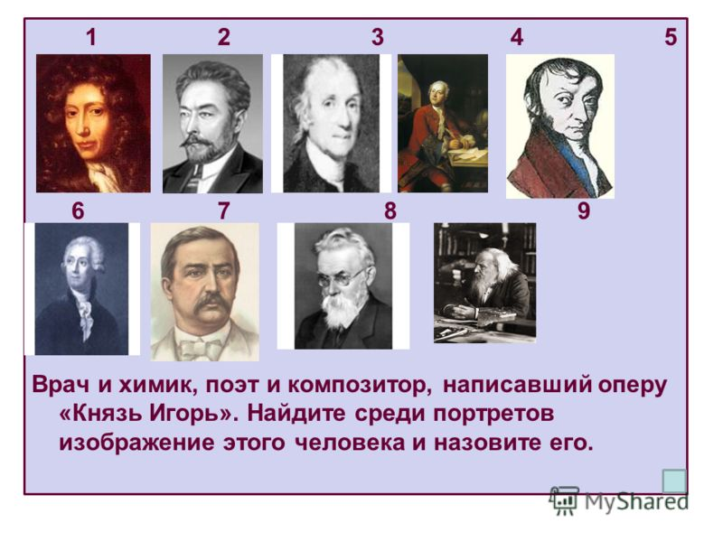 1 2 3 4 5 6 7 8 9 Врач и химик, поэт и композитор, написавший оперу «Князь Игорь». Найдите среди портретов изображение этого человека и назовите его.