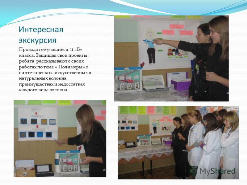 Интересная экскурсия Проводят её учащиеся 11 «Б» класса. Защищая свои проекты, ребята рассказывают о своих работах по теме « Полимеры» о синтетических, искусственных и натуральных волокна, преимуществах и недостатках каждого вида волокна.