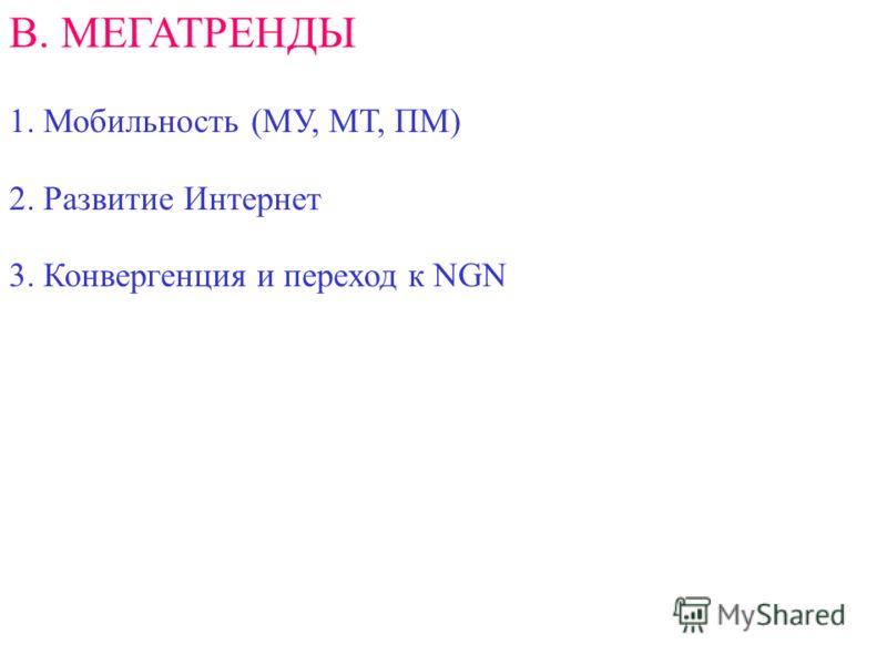 В. МЕГАТРЕНДЫ 1. Мобильность (МУ, МТ, ПМ) 2. Развитие Интернет 3. Конвергенция и переход к NGN