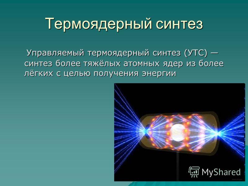 Термоядерный синтез Управляемый термоядерный синтез (УТС) синтез более тяжёлых атомных ядер из более лёгких с целью получения энергии Управляемый термоядерный синтез (УТС) синтез более тяжёлых атомных ядер из более лёгких с целью получения энергии