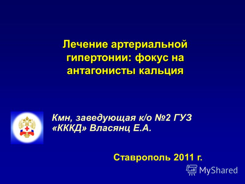 Лечение артериальной гипертонии: фокус на антагонисты кальция Кмн, заведующая к/о 2 ГУЗ «КККД» Власянц Е.А. Ставрополь 2011 г.
