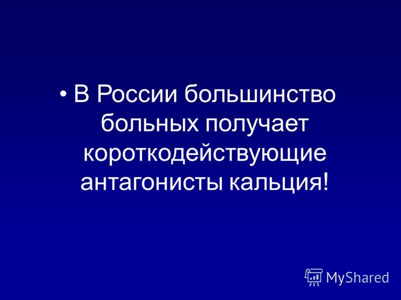 В России большинство больных получает короткодействующие антагонисты кальция!