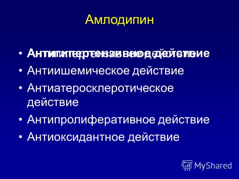 Амлодипин Антигипертензивное действие Антиишемическое действие Антиатеросклеротическое действие Антипролиферативное действие Антиоксидантное действие Антигипертензивное действие